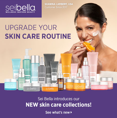 UPGRADE YOUR SKIN CARE ROUTINE. Sei Bella introduces our NEW skin care collections! See what's new